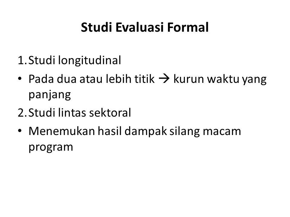 Studi Evaluasi Formal 1.Studi longitudinal Pada dua atau lebih titik  kurun waktu yang panjang 2.Studi lintas sektoral Menemukan hasil dampak silang