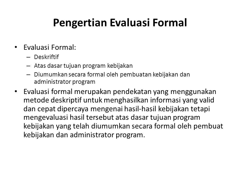 Pengertian Evaluasi Formal Evaluasi Formal: – Deskriftif – Atas dasar tujuan program kebijakan – Diumumkan secara formal oleh pembuatan kebijakan dan