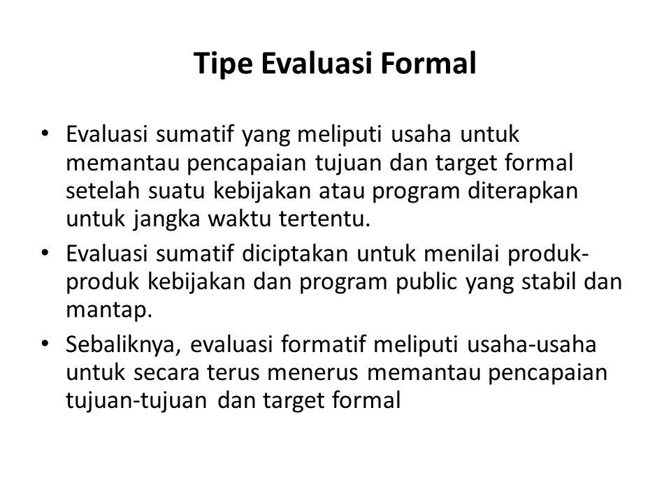 Tipe Evaluasi Formal Evaluasi sumatif yang meliputi usaha untuk memantau pencapaian tujuan dan target formal setelah suatu kebijakan atau program dite