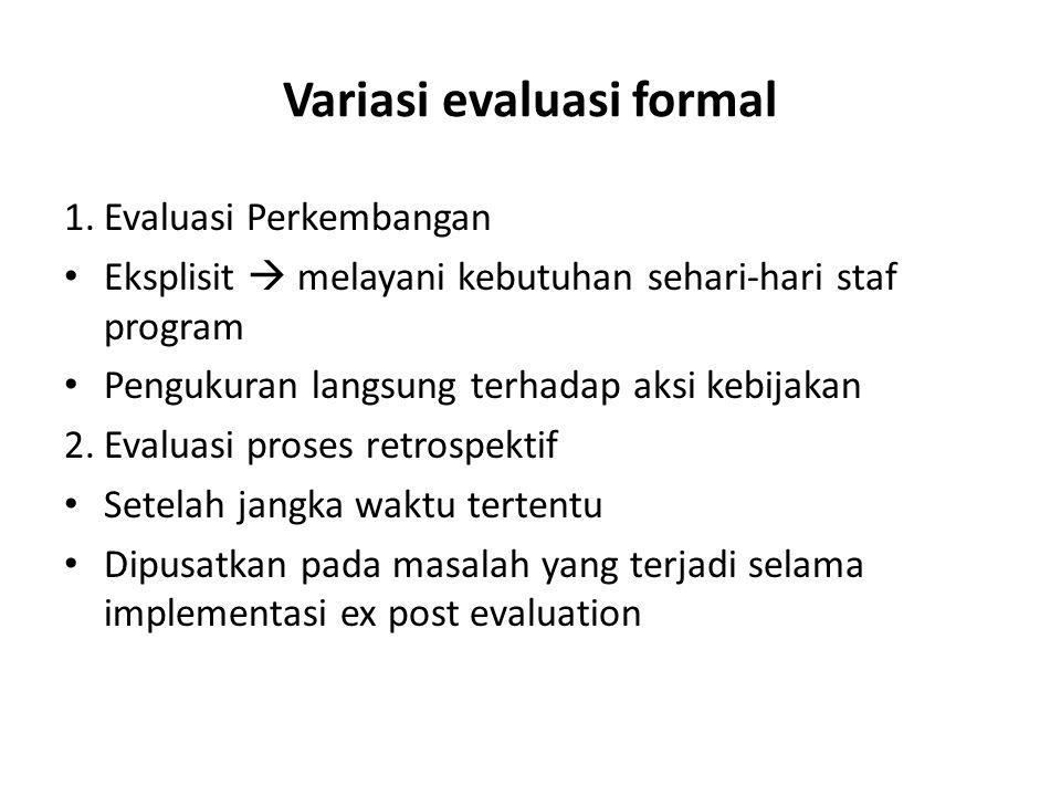 Variasi evaluasi formal 1.Evaluasi Perkembangan Eksplisit  melayani kebutuhan sehari-hari staf program Pengukuran langsung terhadap aksi kebijakan 2.