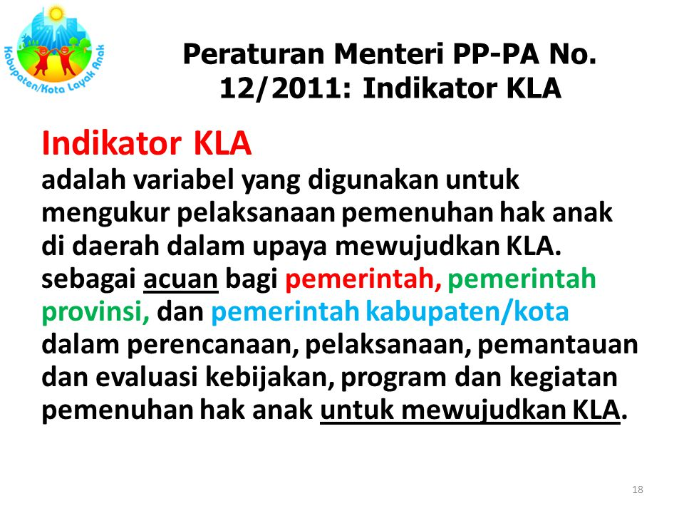 Peraturan Menteri PP-PA No. 12/2011: Indikator KLA Indikator KLA adalah variabel yang digunakan untuk mengukur pelaksanaan pemenuhan hak anak di daera