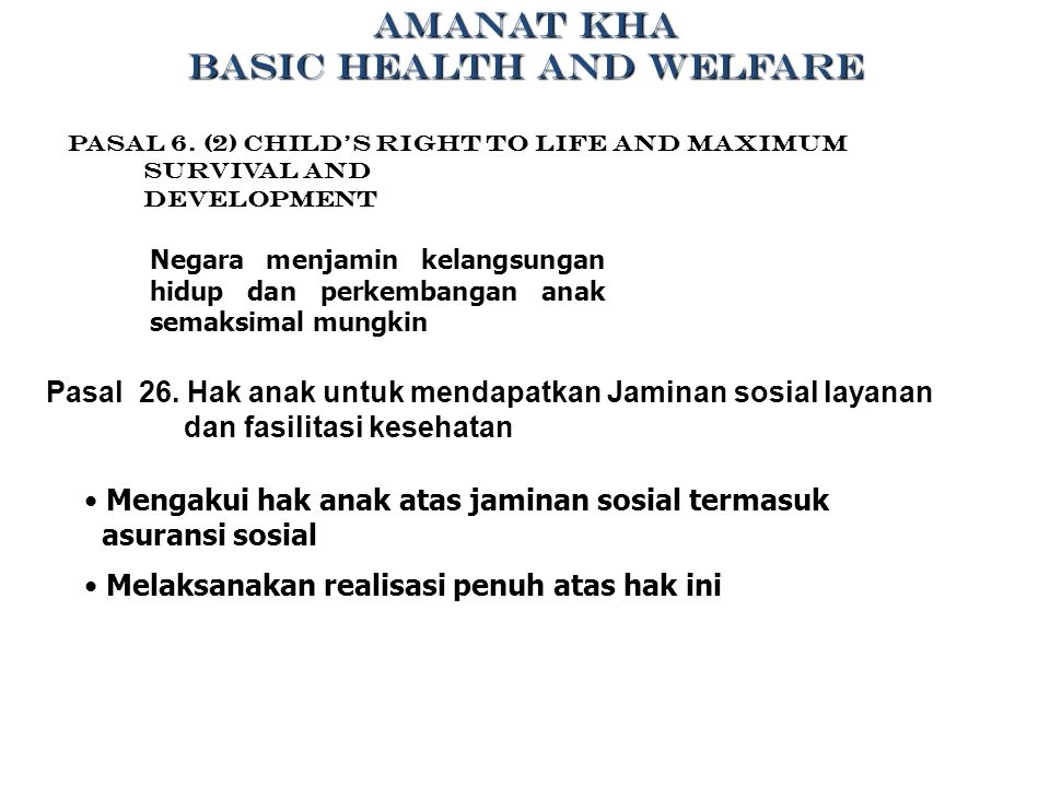 AMANAT KHA BASIC HEALTH AND WELFARE Pasal 6. (2) Child's Right to life and Maximum Survival and Development Negara menjamin kelangsungan hidup dan per