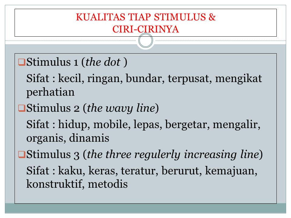 KUALITAS TIAP STIMULUS & CIRI-CIRINYA  Stimulus 1 (the dot ) Sifat : kecil, ringan, bundar, terpusat, mengikat perhatian  Stimulus 2 (the wavy line) Sifat : hidup, mobile, lepas, bergetar, mengalir, organis, dinamis  Stimulus 3 (the three regulerly increasing line) Sifat : kaku, keras, teratur, berurut, kemajuan, konstruktif, metodis
