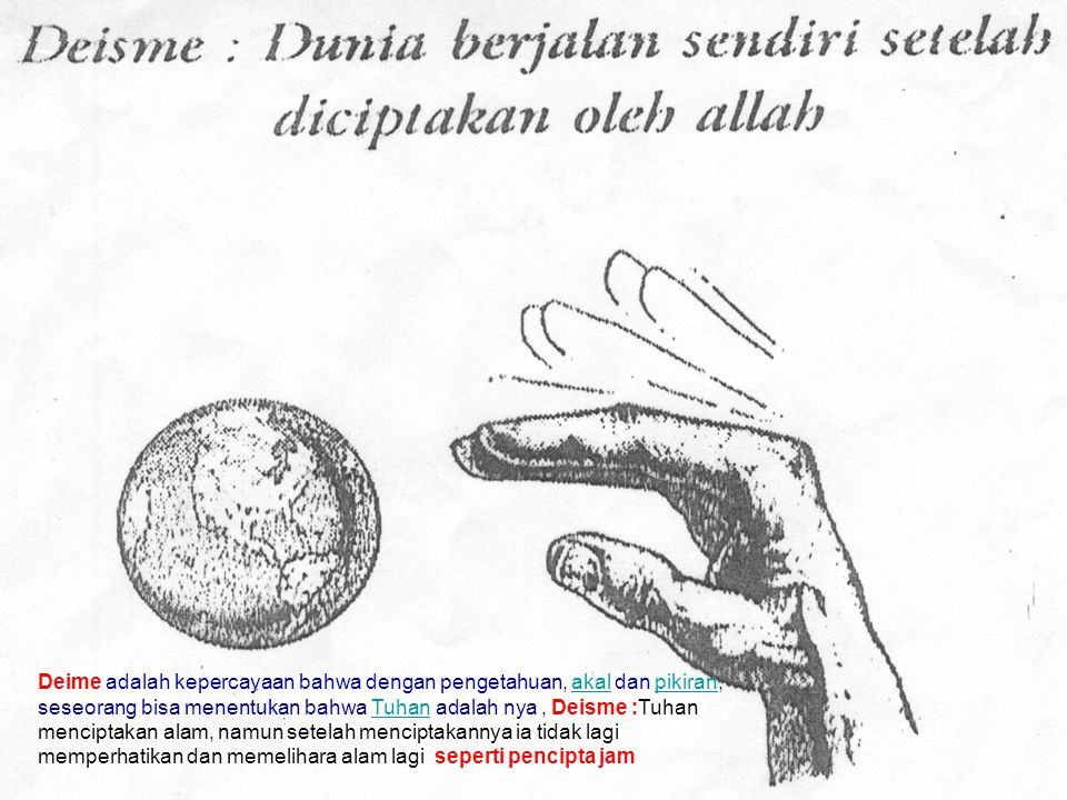 Deime adalah kepercayaan bahwa dengan pengetahuan, akal dan pikiran, seseorang bisa menentukan bahwa Tuhan adalah nya, Deisme :Tuhan menciptakan alam,