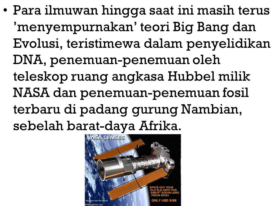 Para ilmuwan hingga saat ini masih terus 'menyempurnakan' teori Big Bang dan Evolusi, teristimewa dalam penyelidikan DNA, penemuan-penemuan oleh teleskop ruang angkasa Hubbel milik NASA dan penemuan-penemuan fosil terbaru di padang gurung Nambian, sebelah barat-daya Afrika.