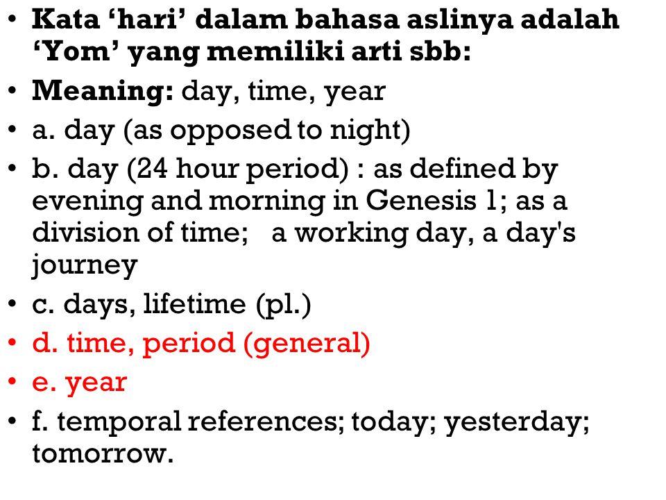 Kata 'hari' dalam bahasa aslinya adalah 'Yom' yang memiliki arti sbb: Meaning: day, time, year a. day (as opposed to night) b. day (24 hour period) :