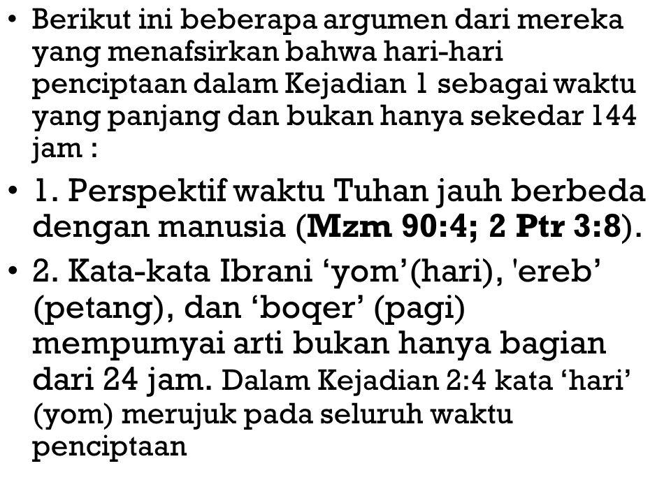 Berikut ini beberapa argumen dari mereka yang menafsirkan bahwa hari-hari penciptaan dalam Kejadian 1 sebagai waktu yang panjang dan bukan hanya sekedar 144 jam : 1.