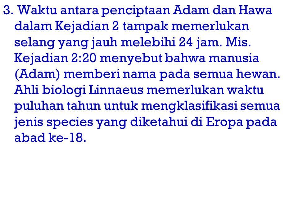 3. Waktu antara penciptaan Adam dan Hawa dalam Kejadian 2 tampak memerlukan selang yang jauh melebihi 24 jam. Mis. Kejadian 2:20 menyebut bahwa manusi