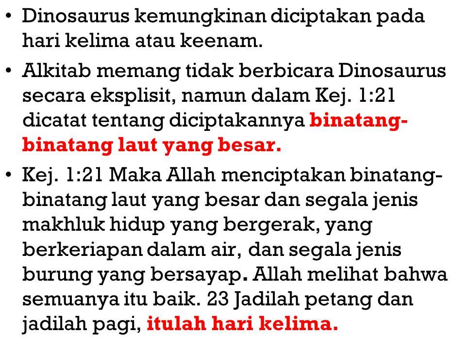 Dinosaurus kemungkinan diciptakan pada hari kelima atau keenam. Alkitab memang tidak berbicara Dinosaurus secara eksplisit, namun dalam Kej. 1:21 dica