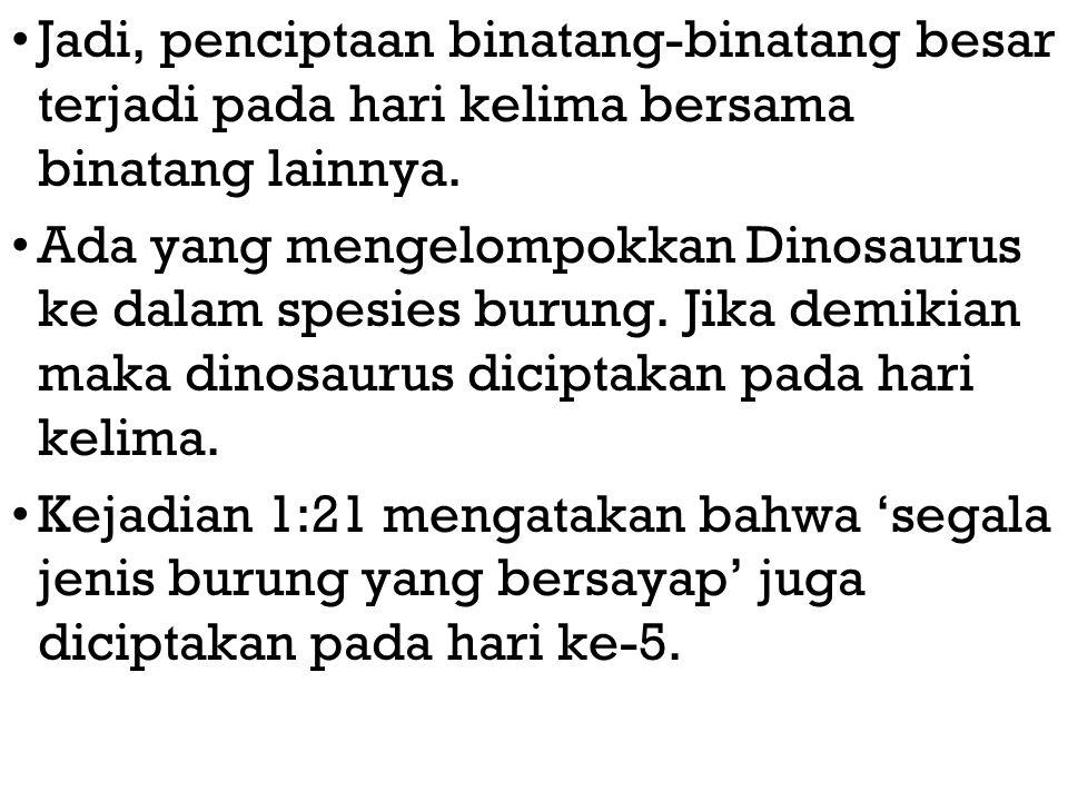 Jadi, penciptaan binatang-binatang besar terjadi pada hari kelima bersama binatang lainnya. Ada yang mengelompokkan Dinosaurus ke dalam spesies burung