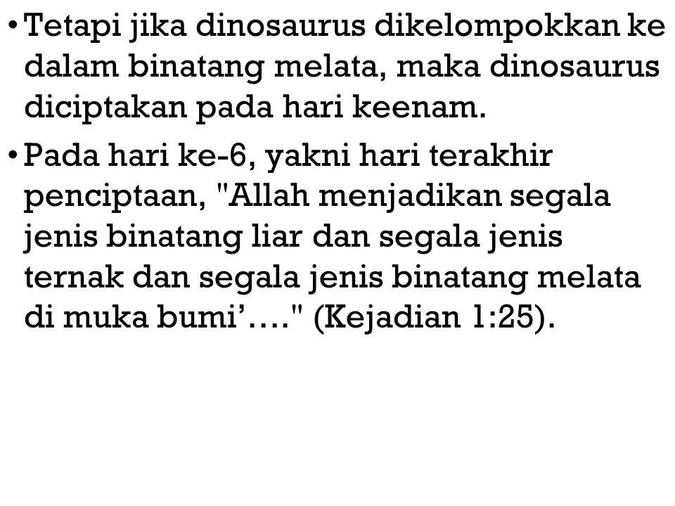Tetapi jika dinosaurus dikelompokkan ke dalam binatang melata, maka dinosaurus diciptakan pada hari keenam. Pada hari ke-6, yakni hari terakhir pencip