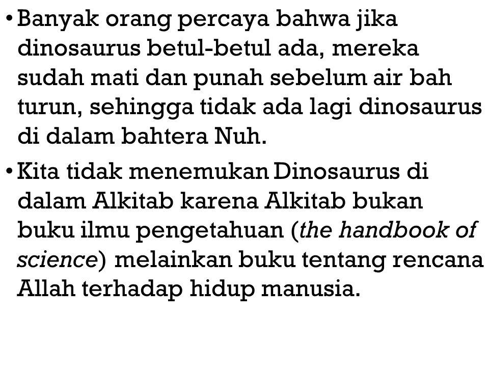 Banyak orang percaya bahwa jika dinosaurus betul-betul ada, mereka sudah mati dan punah sebelum air bah turun, sehingga tidak ada lagi dinosaurus di dalam bahtera Nuh.