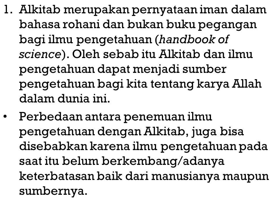 1.Alkitab merupakan pernyataan iman dalam bahasa rohani dan bukan buku pegangan bagi ilmu pengetahuan (handbook of science). Oleh sebab itu Alkitab da