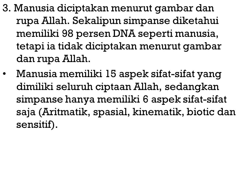 3. Manusia diciptakan menurut gambar dan rupa Allah. Sekalipun simpanse diketahui memiliki 98 persen DNA seperti manusia, tetapi ia tidak diciptakan m