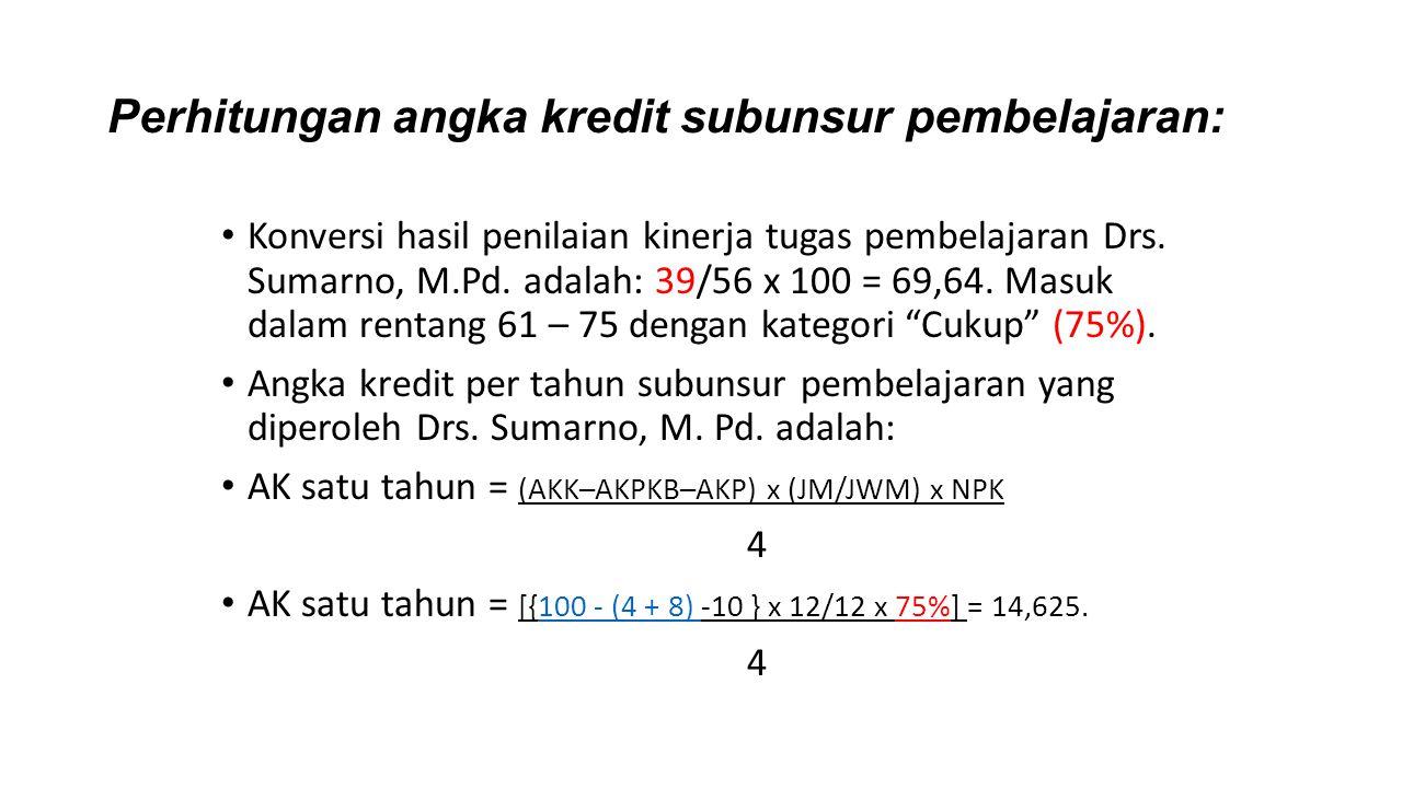 Perhitungan angka kredit subunsur pembelajaran: Konversi hasil penilaian kinerja tugas pembelajaran Drs. Sumarno, M.Pd. adalah: 39/56 x 100 = 69,64. M
