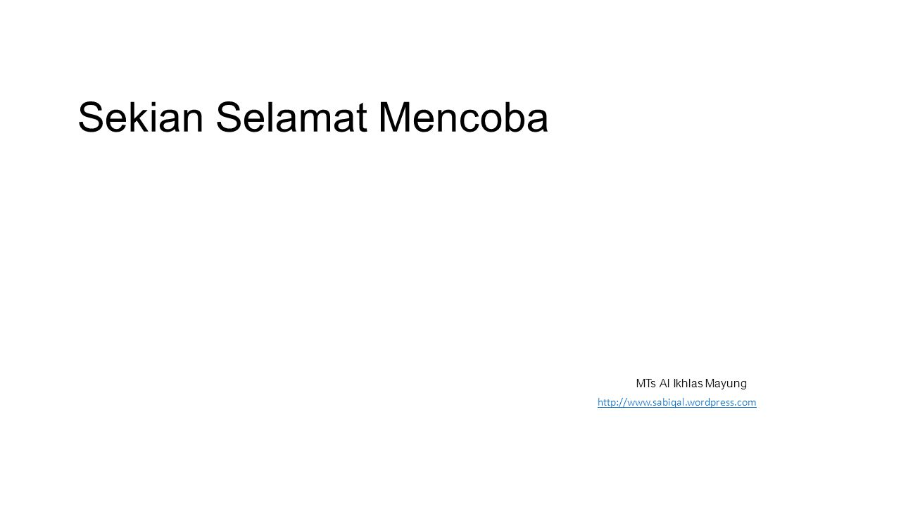 SEKIAN SELAMAT MENCOBA MMmmmm http://www.sabiqal.wordpress.com Sekian Selamat Mencoba MTs Al Ikhlas Mayung