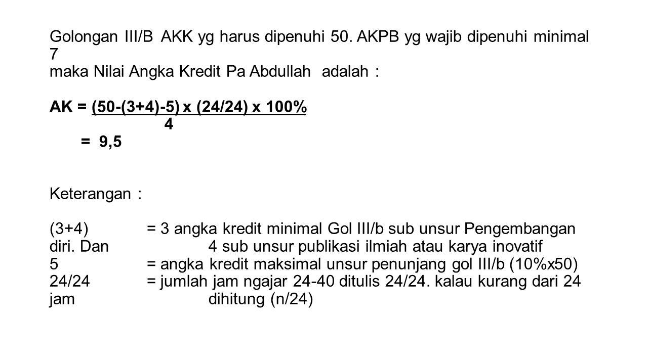 Golongan III/B AKK yg harus dipenuhi 50. AKPB yg wajib dipenuhi minimal 7 maka Nilai Angka Kredit Pa Abdullah adalah : AK = (50-(3+4)-5) x (24/24) x 1