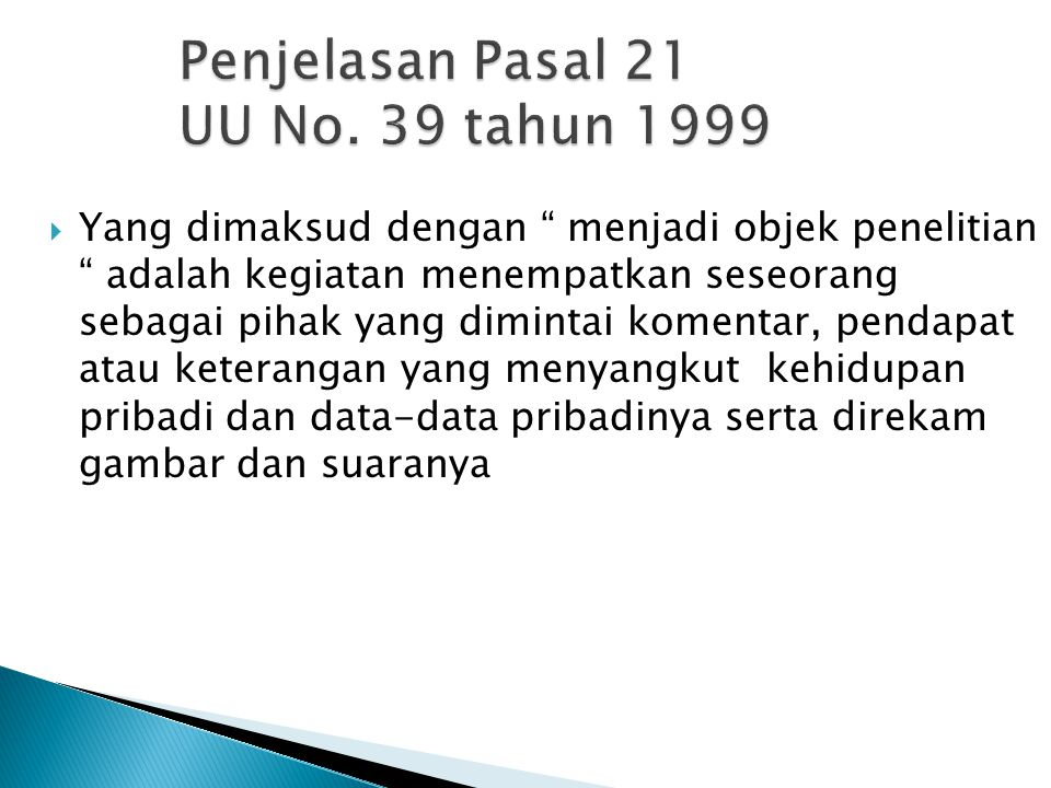 "Penjelasan Pasal 21 UU No. 39 tahun 1999  Yang dimaksud dengan "" menjadi objek penelitian "" adalah kegiatan menempatkan seseorang sebagai pihak yang"