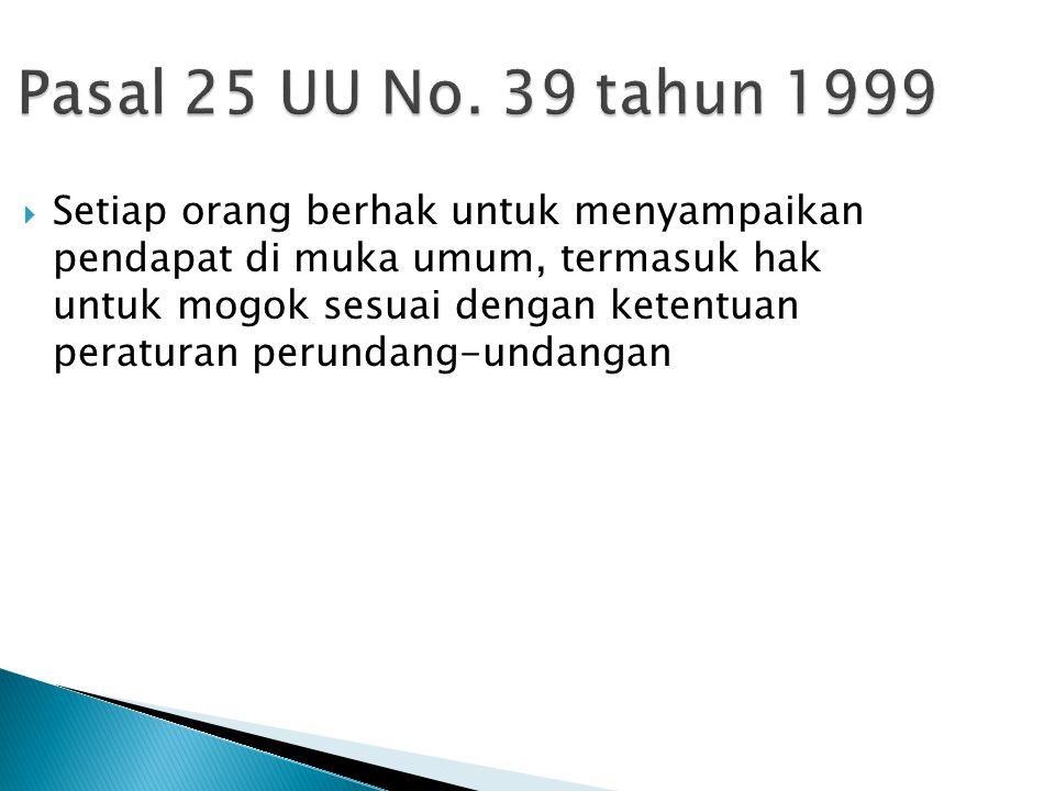 Pasal 25 UU No. 39 tahun 1999  Setiap orang berhak untuk menyampaikan pendapat di muka umum, termasuk hak untuk mogok sesuai dengan ketentuan peratur