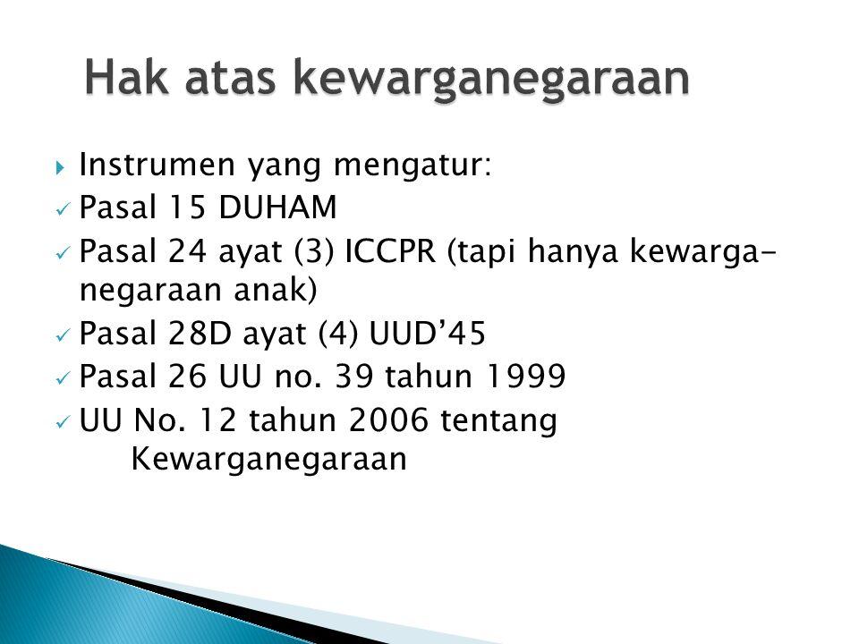 Hak atas kewarganegaraan  Instrumen yang mengatur: Pasal 15 DUHAM Pasal 24 ayat (3) ICCPR (tapi hanya kewarga- negaraan anak) Pasal 28D ayat (4) UUD'