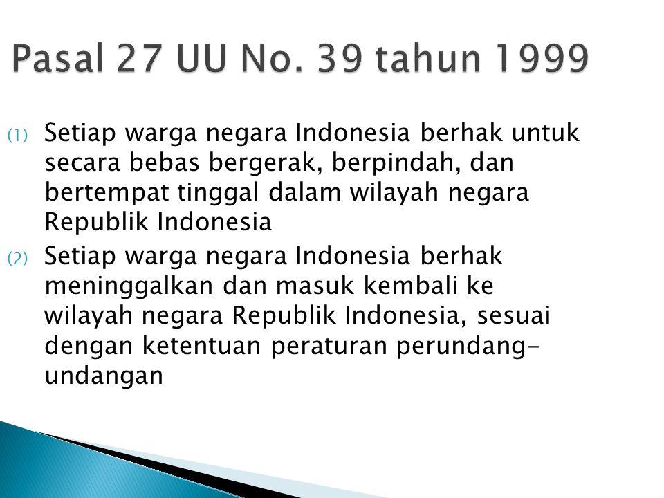 Pasal 27 UU No. 39 tahun 1999 (1) Setiap warga negara Indonesia berhak untuk secara bebas bergerak, berpindah, dan bertempat tinggal dalam wilayah neg