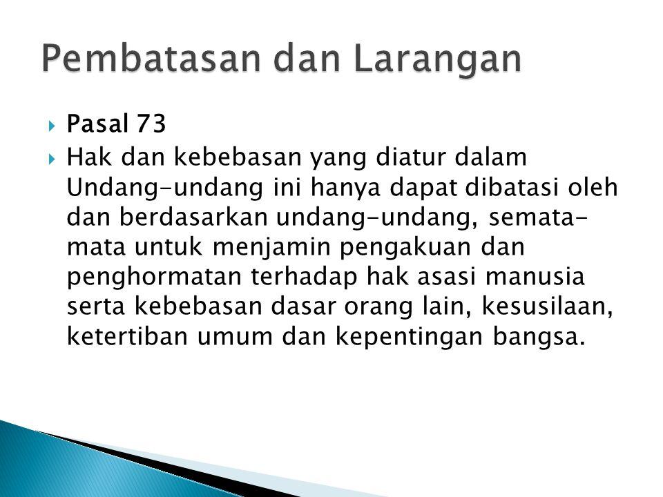  Pasal 73  Hak dan kebebasan yang diatur dalam Undang-undang ini hanya dapat dibatasi oleh dan berdasarkan undang-undang, semata- mata untuk menjami