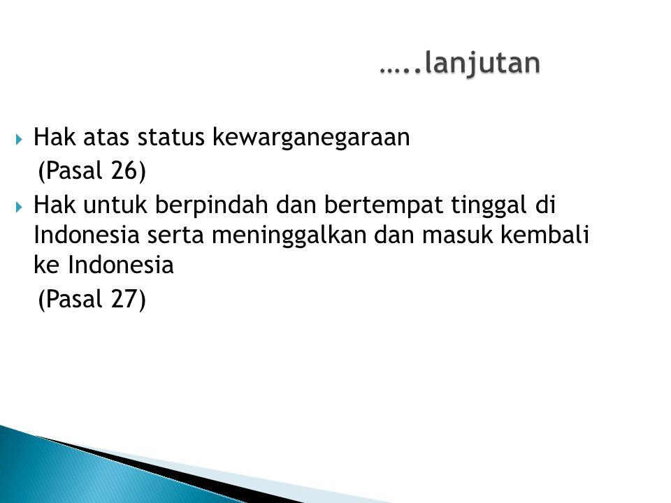 …..lanjutan …..lanjutan  Hak atas status kewarganegaraan (Pasal 26)  Hak untuk berpindah dan bertempat tinggal di Indonesia serta meninggalkan dan m