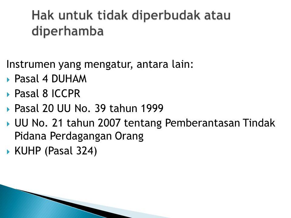 Hak untuk tidak diperbudak atau diperhamba Instrumen yang mengatur, antara lain:  Pasal 4 DUHAM  Pasal 8 ICCPR  Pasal 20 UU No. 39 tahun 1999  UU