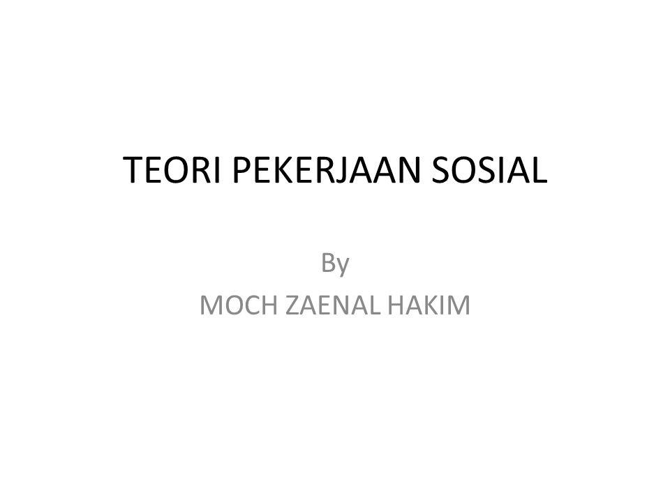 TEORI PEKERJAAN SOSIAL By MOCH ZAENAL HAKIM