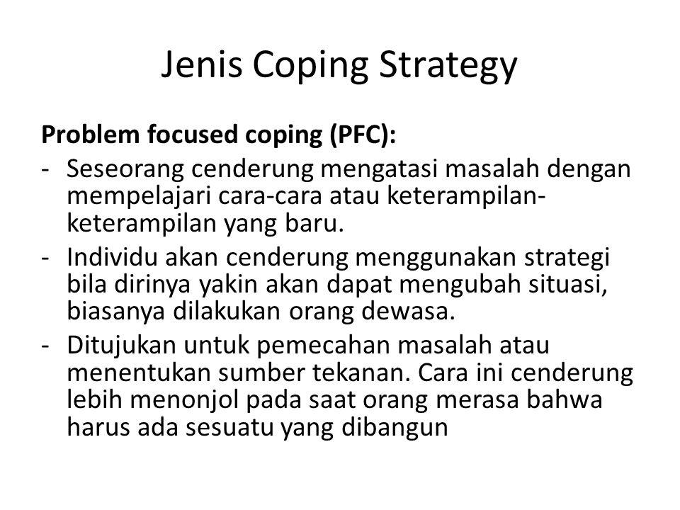 Jenis Coping Strategy Problem focused coping (PFC): -Seseorang cenderung mengatasi masalah dengan mempelajari cara-cara atau keterampilan- keterampilan yang baru.