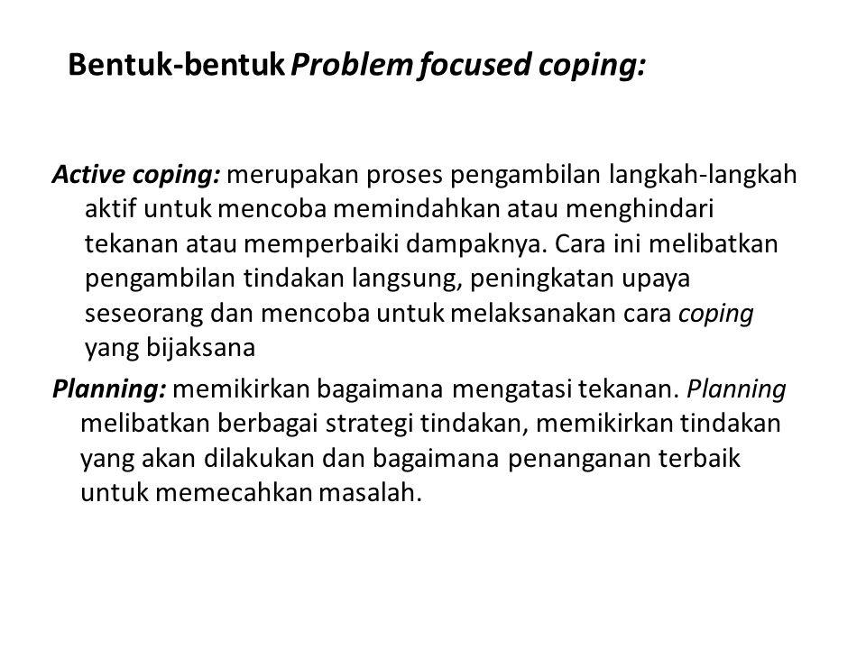 Bentuk-bentuk Problem focused coping: Active coping: merupakan proses pengambilan langkah-langkah aktif untuk mencoba memindahkan atau menghindari tekanan atau memperbaiki dampaknya.
