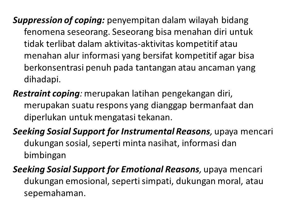 Suppression of coping: penyempitan dalam wilayah bidang fenomena seseorang. Seseorang bisa menahan diri untuk tidak terlibat dalam aktivitas-aktivitas