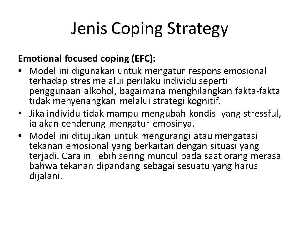 Jenis Coping Strategy Emotional focused coping (EFC): Model ini digunakan untuk mengatur respons emosional terhadap stres melalui perilaku individu seperti penggunaan alkohol, bagaimana menghilangkan fakta-fakta tidak menyenangkan melalui strategi kognitif.