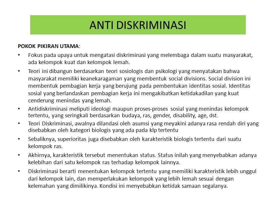 ANTI DISKRIMINASI POKOK PIKIRAN UTAMA: Fokus pada upaya untuk mengatasi diskriminasi yang melembaga dalam suatu masyarakat, ada kelompok kuat dan kelompok lemah.