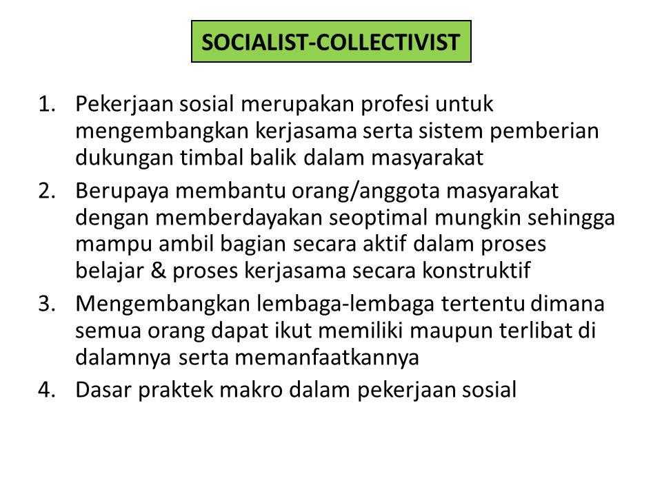 SOCIALIST-COLLECTIVIST 1.Pekerjaan sosial merupakan profesi untuk mengembangkan kerjasama serta sistem pemberian dukungan timbal balik dalam masyaraka