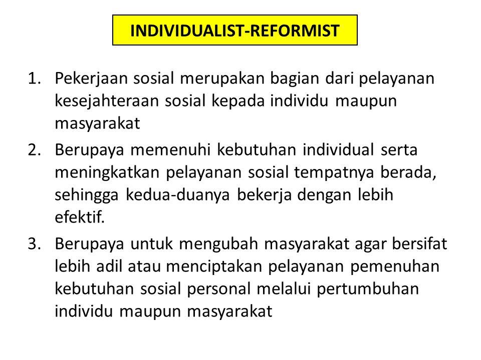 INDIVIDUALIST-REFORMIST 1.Pekerjaan sosial merupakan bagian dari pelayanan kesejahteraan sosial kepada individu maupun masyarakat 2.Berupaya memenuhi kebutuhan individual serta meningkatkan pelayanan sosial tempatnya berada, sehingga kedua-duanya bekerja dengan lebih efektif.