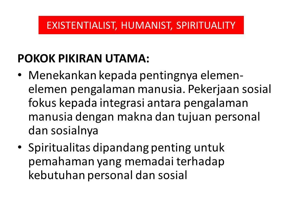 EXISTENTIALIST, HUMANIST, SPIRITUALITY POKOK PIKIRAN UTAMA: Menekankan kepada pentingnya elemen- elemen pengalaman manusia. Pekerjaan sosial fokus kep