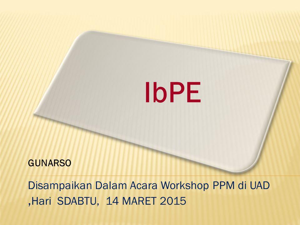 IbPE Disampaikan Dalam Acara Workshop PPM di UAD, Hari SDABTU, 14 MARET 2015 GUNARSO