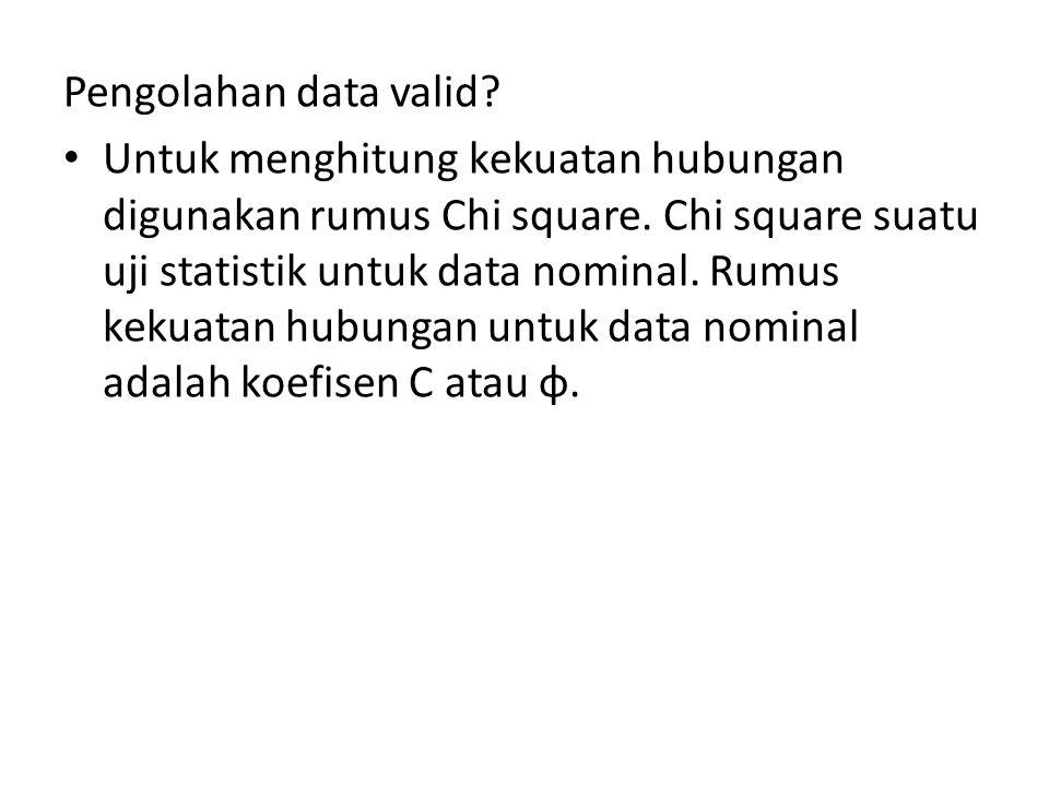 Pengolahan data valid. Untuk menghitung kekuatan hubungan digunakan rumus Chi square.