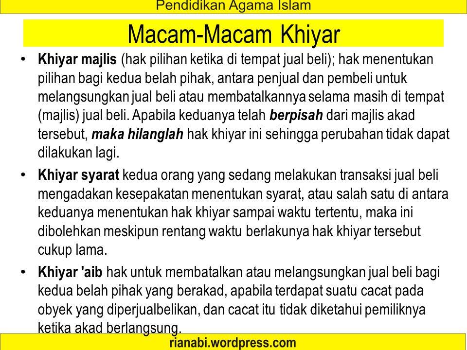 Macam-Macam Khiyar Khiyar majlis (hak pilihan ketika di tempat jual beli); hak menentukan pilihan bagi kedua belah pihak, antara penjual dan pembeli untuk melangsungkan jual beli atau membatalkannya selama masih di tempat (majlis) jual beli.