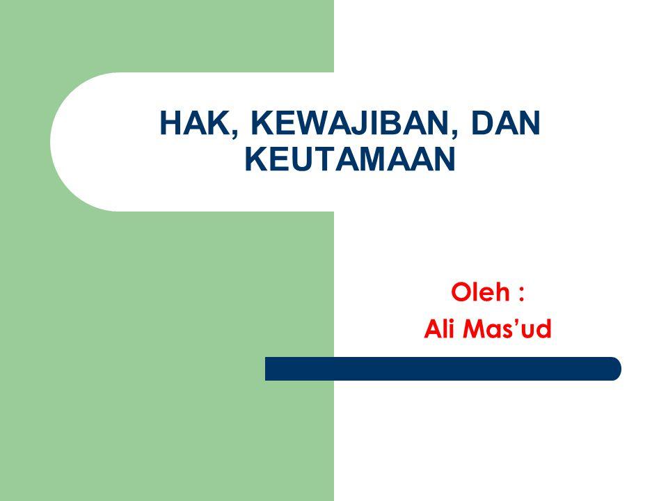 HAK, KEWAJIBAN, DAN KEUTAMAAN Oleh : Ali Mas'ud