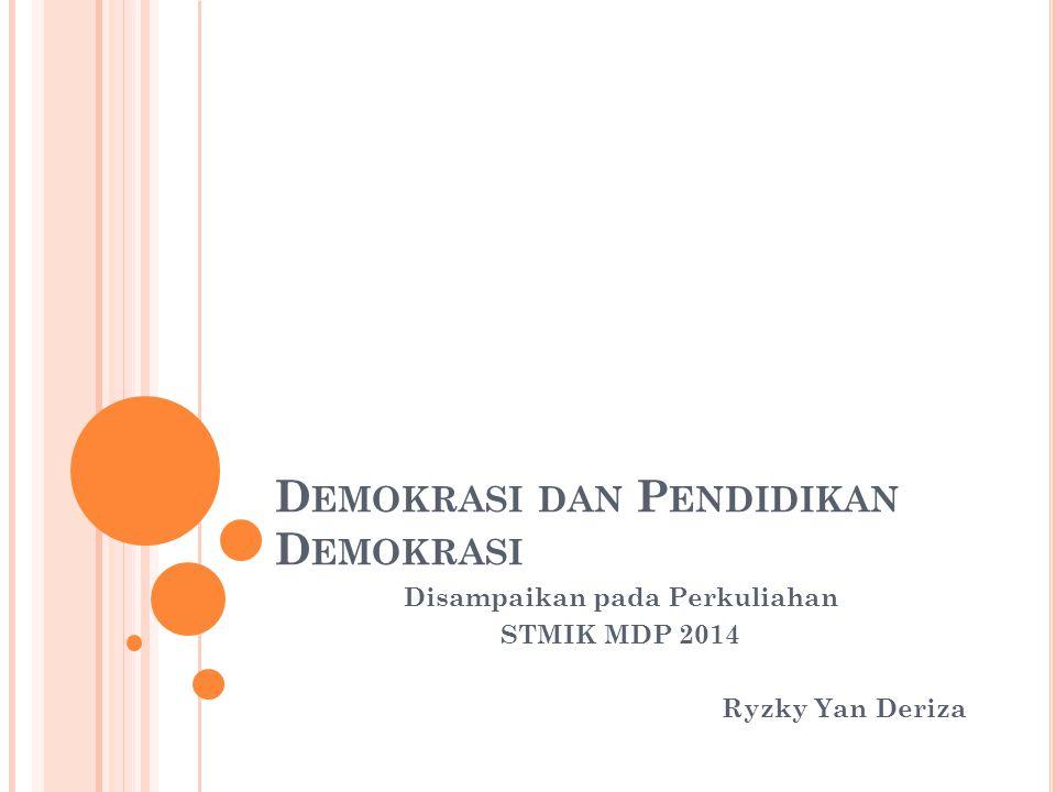 D EMOKRASI DAN P ENDIDIKAN D EMOKRASI Disampaikan pada Perkuliahan STMIK MDP 2014 Ryzky Yan Deriza