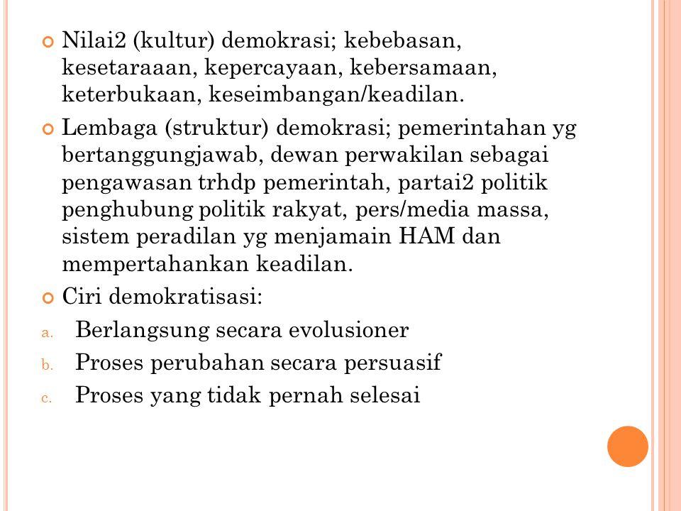 Nilai2 (kultur) demokrasi; kebebasan, kesetaraaan, kepercayaan, kebersamaan, keterbukaan, keseimbangan/keadilan.