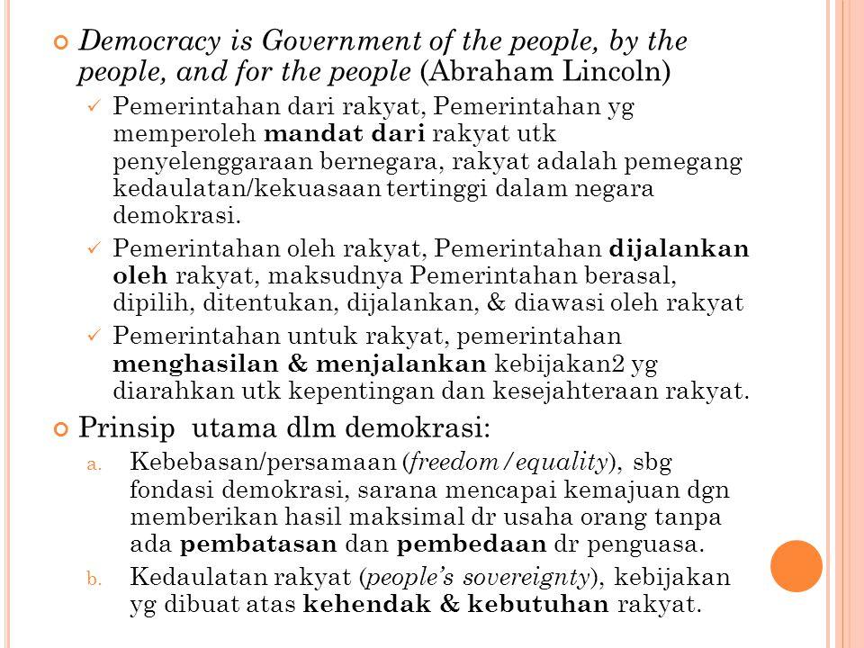 Democracy is Government of the people, by the people, and for the people (Abraham Lincoln) Pemerintahan dari rakyat, Pemerintahan yg memperoleh mandat dari rakyat utk penyelenggaraan bernegara, rakyat adalah pemegang kedaulatan/kekuasaan tertinggi dalam negara demokrasi.