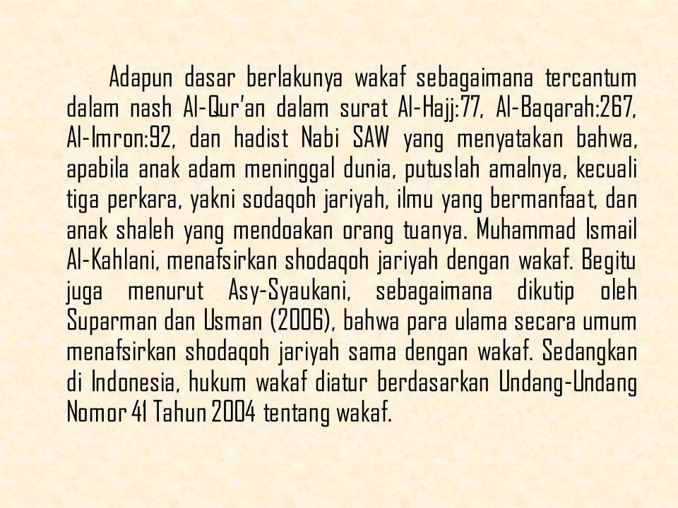 Adapun dasar berlakunya wakaf sebagaimana tercantum dalam nash Al-Qur'an dalam surat Al-Hajj:77, Al-Baqarah:267, Al-Imron:92, dan hadist Nabi SAW yang menyatakan bahwa, apabila anak adam meninggal dunia, putuslah amalnya, kecuali tiga perkara, yakni sodaqoh jariyah, ilmu yang bermanfaat, dan anak shaleh yang mendoakan orang tuanya.