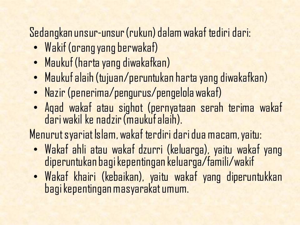 Sedangkan unsur-unsur (rukun) dalam wakaf tediri dari: Wakif (orang yang berwakaf) Maukuf (harta yang diwakafkan) Maukuf alaih (tujuan/peruntukan harta yang diwakafkan) Nazir (penerima/pengurus/pengelola wakaf) Aqad wakaf atau sighot (pernyataan serah terima wakaf dari wakil ke nadzir (maukuf alaih).