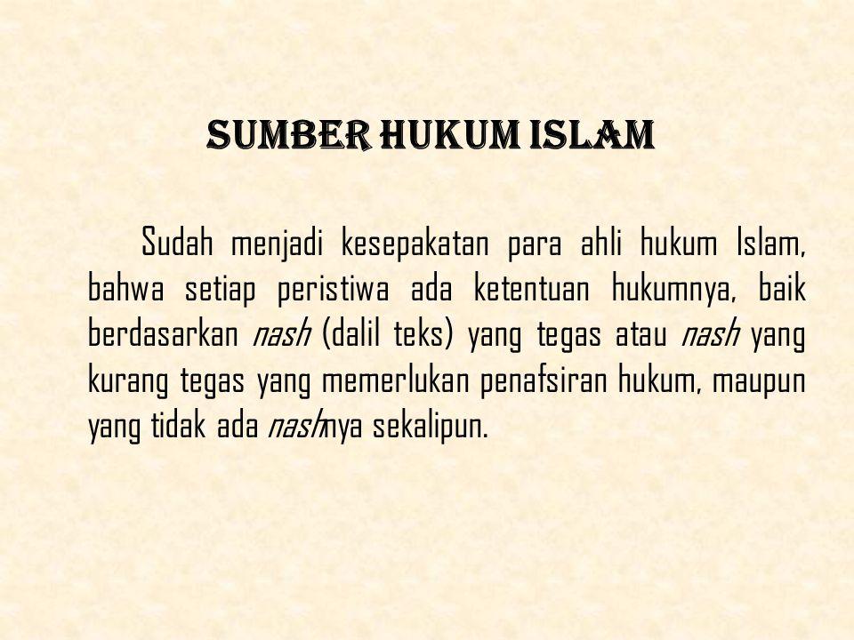 Sumber Hukum Islam Sudah menjadi kesepakatan para ahli hukum Islam, bahwa setiap peristiwa ada ketentuan hukumnya, baik berdasarkan nash (dalil teks) yang tegas atau nash yang kurang tegas yang memerlukan penafsiran hukum, maupun yang tidak ada nashnya sekalipun.