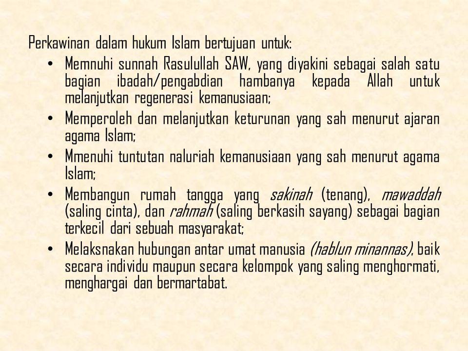 Perkawinan dalam hukum Islam bertujuan untuk: Memnuhi sunnah Rasulullah SAW, yang diyakini sebagai salah satu bagian ibadah/pengabdian hambanya kepada Allah untuk melanjutkan regenerasi kemanusiaan; Memperoleh dan melanjutkan keturunan yang sah menurut ajaran agama Islam; Mmenuhi tuntutan naluriah kemanusiaan yang sah menurut agama Islam; Membangun rumah tangga yang sakinah (tenang), mawaddah (saling cinta), dan rahmah (saling berkasih sayang) sebagai bagian terkecil dari sebuah masyarakat; Melaksnakan hubungan antar umat manusia (hablun minannas), baik secara individu maupun secara kelompok yang saling menghormati, menghargai dan bermartabat.