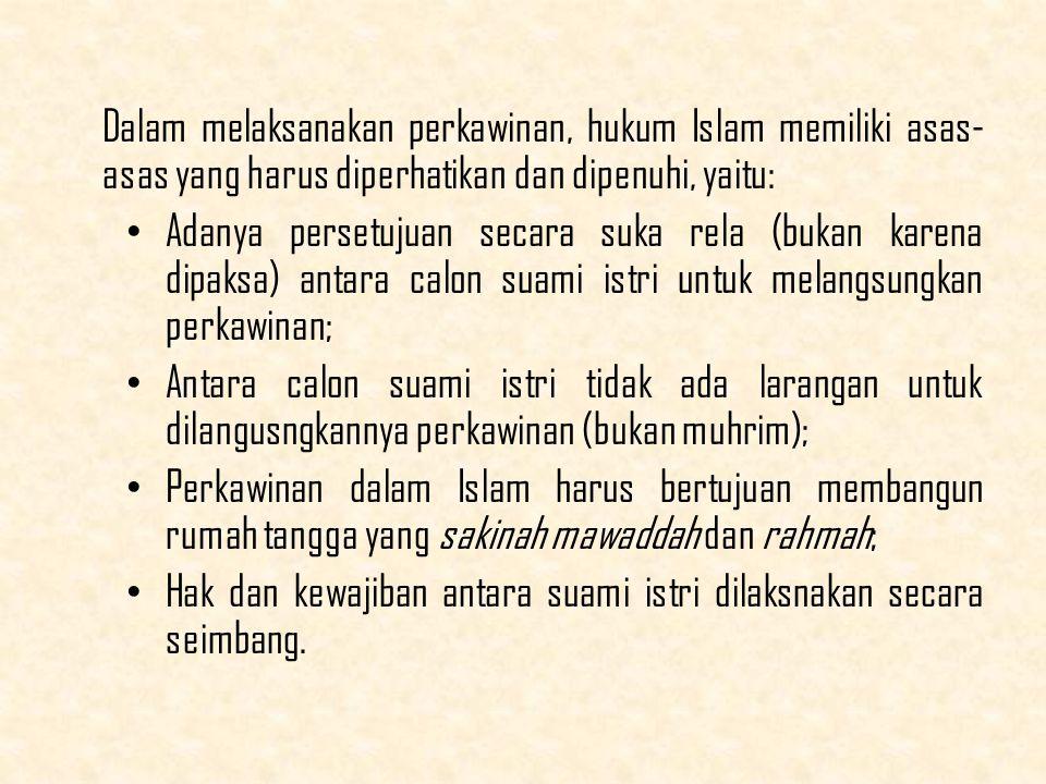 Dalam melaksanakan perkawinan, hukum Islam memiliki asas- asas yang harus diperhatikan dan dipenuhi, yaitu: Adanya persetujuan secara suka rela (bukan karena dipaksa) antara calon suami istri untuk melangsungkan perkawinan; Antara calon suami istri tidak ada larangan untuk dilangusngkannya perkawinan (bukan muhrim); Perkawinan dalam Islam harus bertujuan membangun rumah tangga yang sakinah mawaddah dan rahmah; Hak dan kewajiban antara suami istri dilaksnakan secara seimbang.