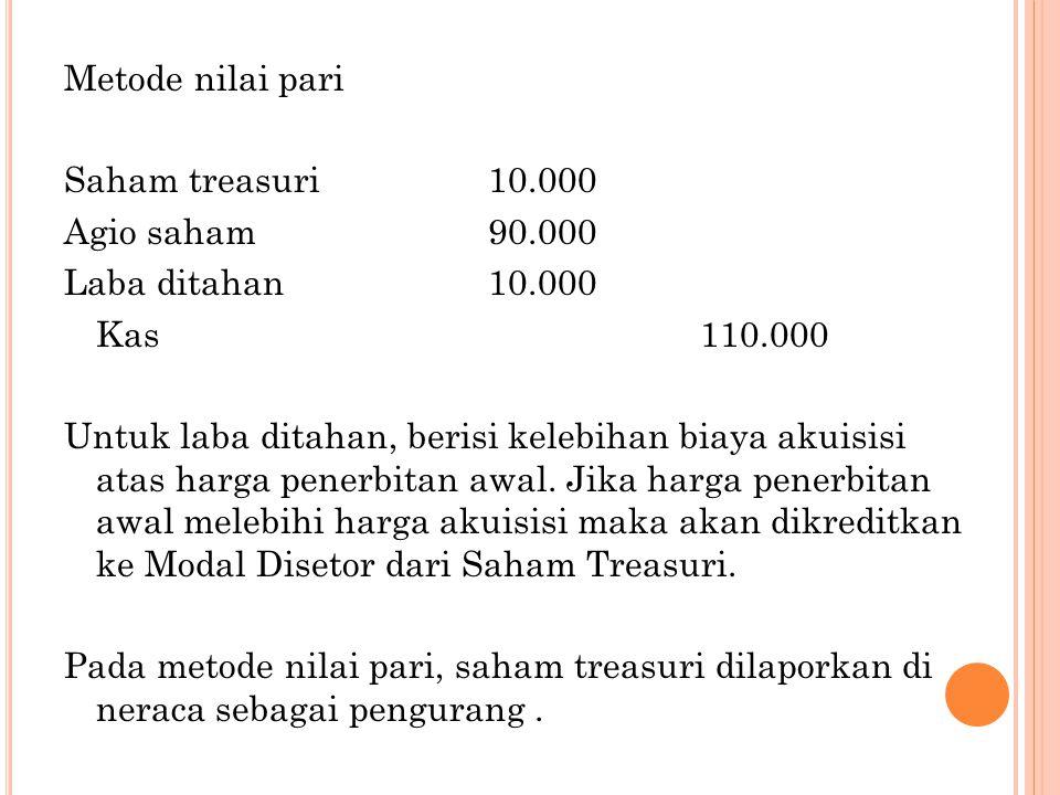 Metode nilai pari Saham treasuri10.000 Agio saham90.000 Laba ditahan10.000 Kas110.000 Untuk laba ditahan, berisi kelebihan biaya akuisisi atas harga penerbitan awal.
